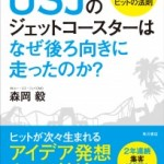USJをV字回復に導いた(株)ユー・エス・ジェイ マーケティング・チーフ・オフィサー(CMO)が書き下ろした、USJ初のビジネス書『USJのジェットコースターはなぜ後ろ向きに走ったのか?』大好評発売中!